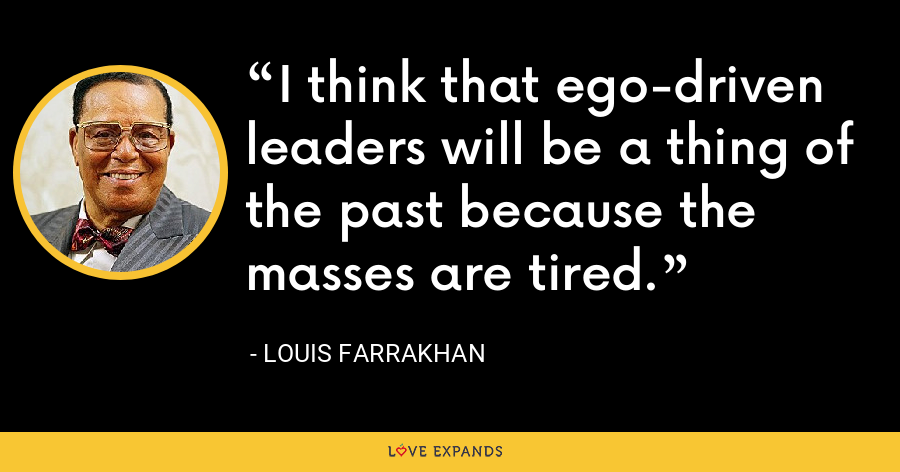 I think that ego-driven leaders will be a thing of the past because the masses are tired. - Louis Farrakhan