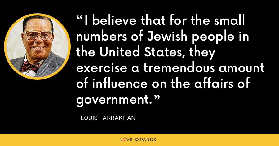 I believe that for the small numbers of Jewish people in the United States, they exercise a tremendous amount of influence on the affairs of government. - Louis Farrakhan