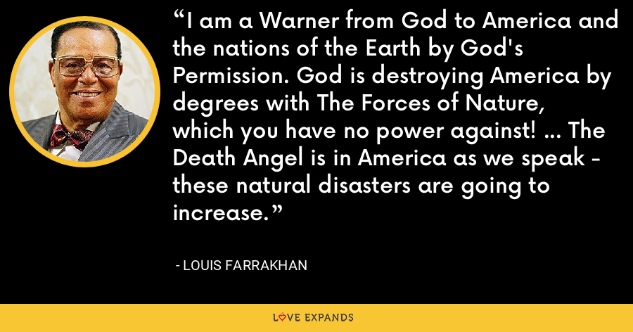 I am a Warner from God to America and the nations of the Earth by God's Permission. God is destroying America by degrees with The Forces of Nature, which you have no power against! ... The Death Angel is in America as we speak - these natural disasters are going to increase. - Louis Farrakhan