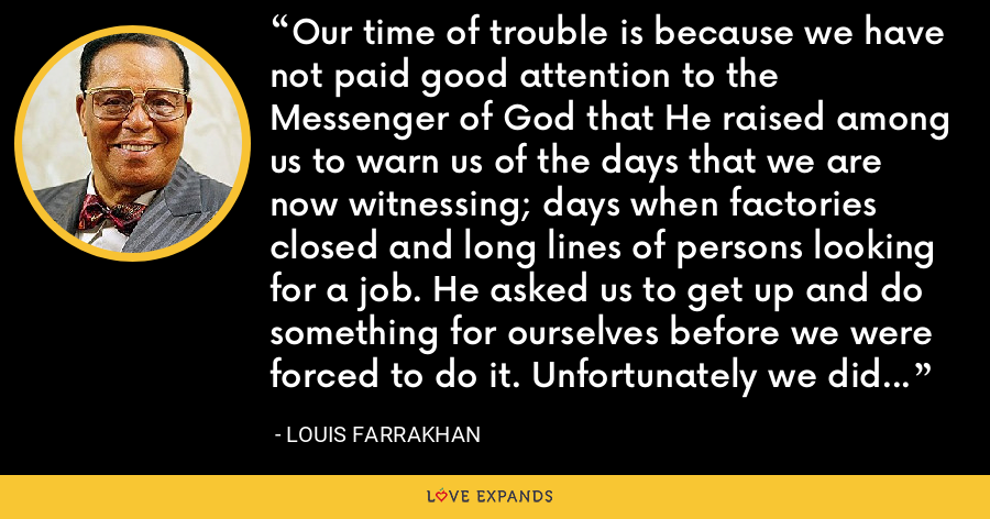 Our time of trouble is because we have not paid good attention to the Messenger of God that He raised among us to warn us of the days that we are now witnessing; days when factories closed and long lines of persons looking for a job. He asked us to get up and do something for ourselves before we were forced to do it. Unfortunately we did not listen. - Louis Farrakhan