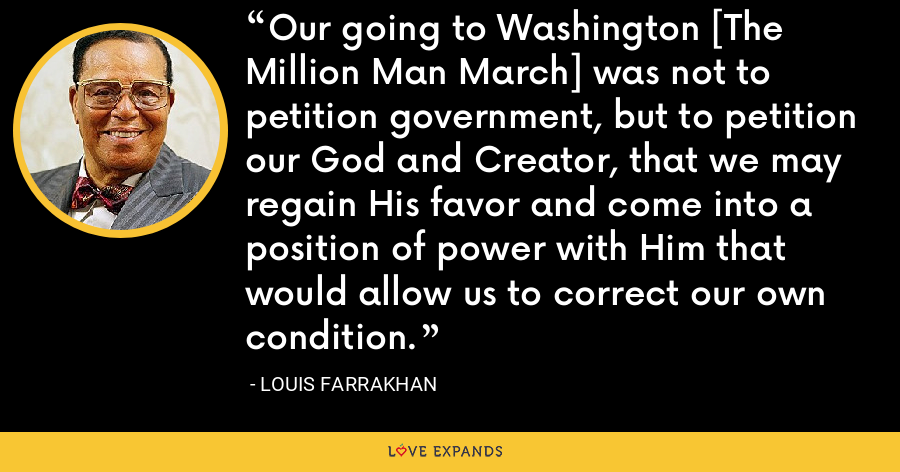 Our going to Washington [The Million Man March] was not to petition government, but to petition our God and Creator, that we may regain His favor and come into a position of power with Him that would allow us to correct our own condition. - Louis Farrakhan