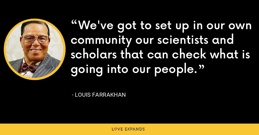 We've got to set up in our own community our scientists and scholars that can check what is going into our people. - Louis Farrakhan