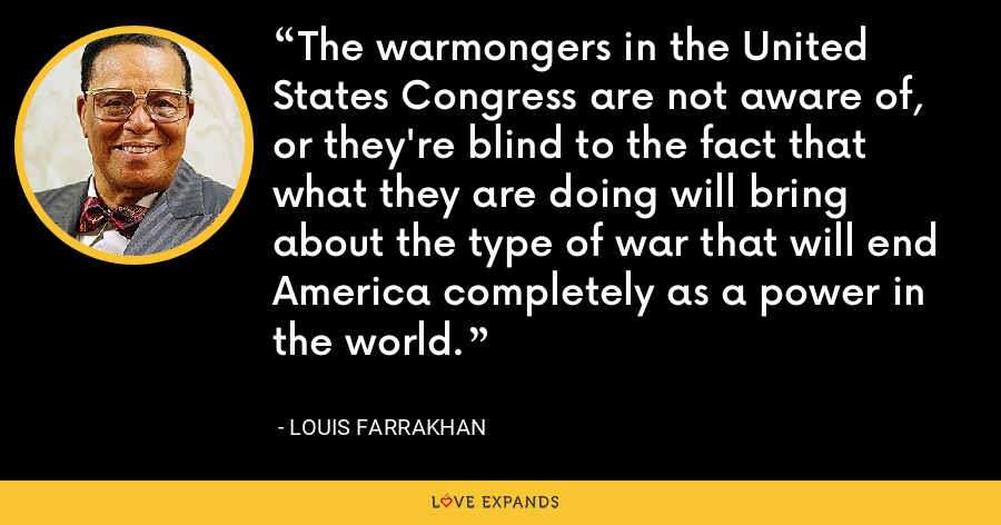 The warmongers in the United States Congress are not aware of, or they're blind to the fact that what they are doing will bring about the type of war that will end America completely as a power in the world. - Louis Farrakhan