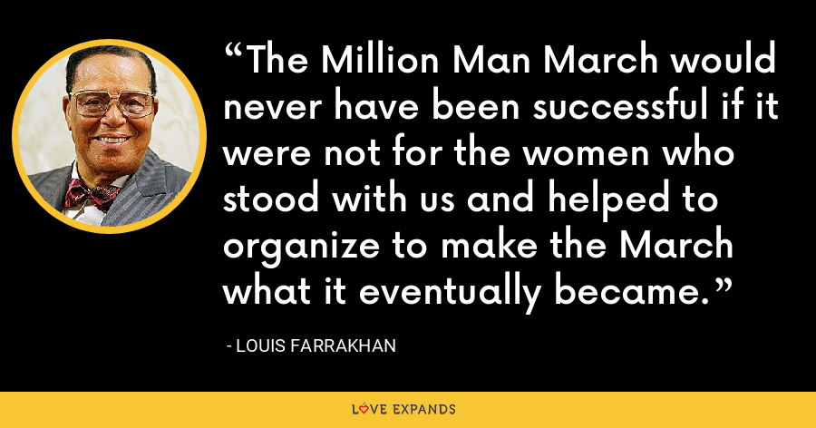 The Million Man March would never have been successful if it were not for the women who stood with us and helped to organize to make the March what it eventually became. - Louis Farrakhan