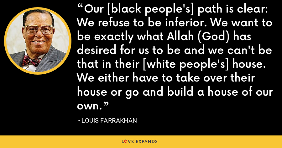 Our [black people's] path is clear: We refuse to be inferior. We want to be exactly what Allah (God) has desired for us to be and we can't be that in their [white people's] house. We either have to take over their house or go and build a house of our own. - Louis Farrakhan