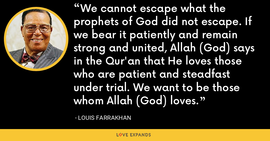 We cannot escape what the prophets of God did not escape. If we bear it patiently and remain strong and united, Allah (God) says in the Qur'an that He loves those who are patient and steadfast under trial. We want to be those whom Allah (God) loves. - Louis Farrakhan