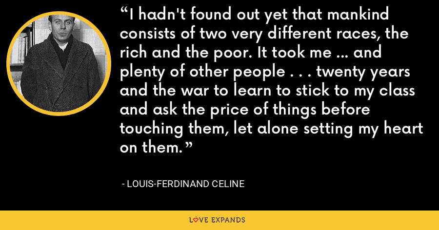 I hadn't found out yet that mankind consists of two very different races, the rich and the poor. It took me ... and plenty of other people . . . twenty years and the war to learn to stick to my class and ask the price of things before touching them, let alone setting my heart on them. - Louis-Ferdinand Celine