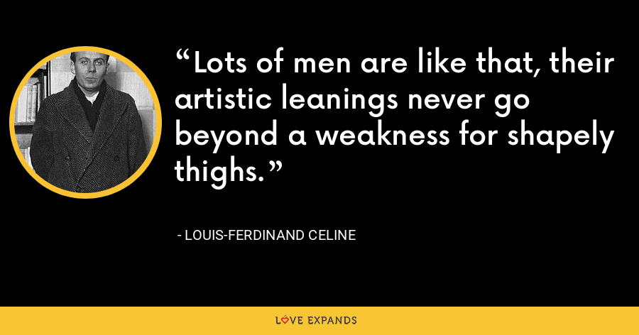 Lots of men are like that, their artistic leanings never go beyond a weakness for shapely thighs. - Louis-Ferdinand Celine
