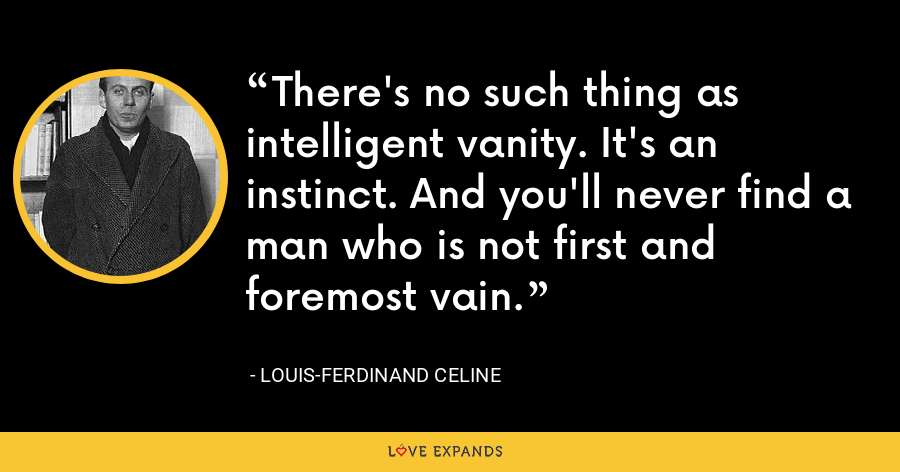 There's no such thing as intelligent vanity. It's an instinct. And you'll never find a man who is not first and foremost vain. - Louis-Ferdinand Celine