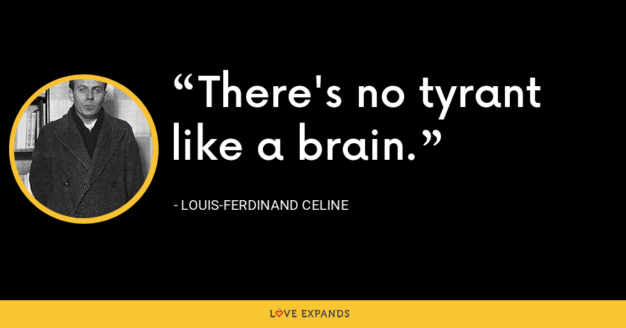 There's no tyrant like a brain. - Louis-Ferdinand Celine