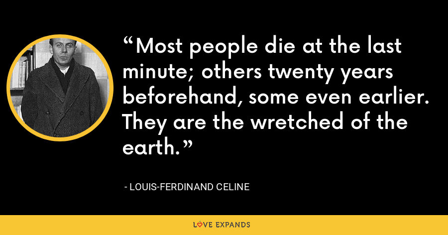 Most people die at the last minute; others twenty years beforehand, some even earlier. They are the wretched of the earth. - Louis-Ferdinand Celine