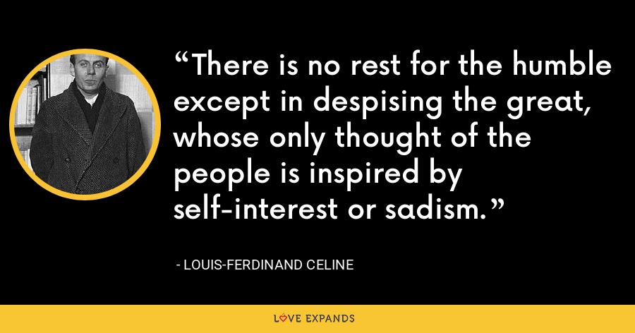 There is no rest for the humble except in despising the great, whose only thought of the people is inspired by self-interest or sadism. - Louis-Ferdinand Celine