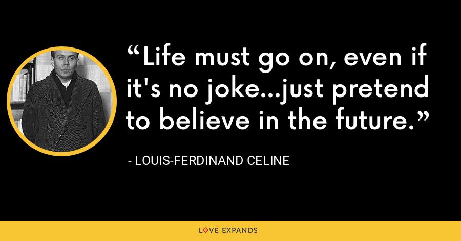 Life must go on, even if it's no joke...just pretend to believe in the future. - Louis-Ferdinand Celine