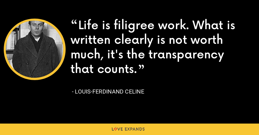 Life is filigree work. What is written clearly is not worth much, it's the transparency that counts. - Louis-Ferdinand Celine