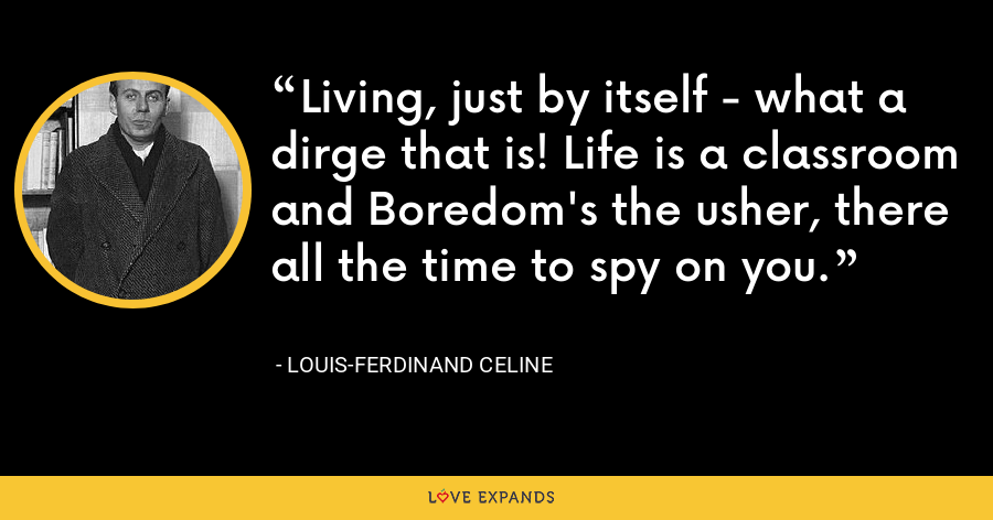 Living, just by itself - what a dirge that is! Life is a classroom and Boredom's the usher, there all the time to spy on you. - Louis-Ferdinand Celine