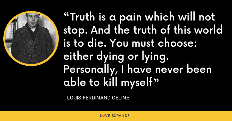Truth is a pain which will not stop. And the truth of this world is to die. You must choose: either dying or lying. Personally, I have never been able to kill myself - Louis-Ferdinand Celine