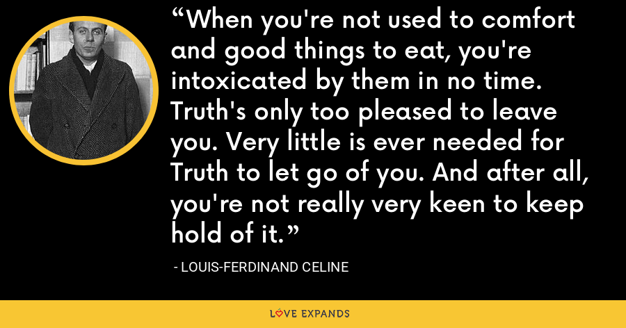 When you're not used to comfort and good things to eat, you're intoxicated by them in no time. Truth's only too pleased to leave you. Very little is ever needed for Truth to let go of you. And after all, you're not really very keen to keep hold of it. - Louis-Ferdinand Celine