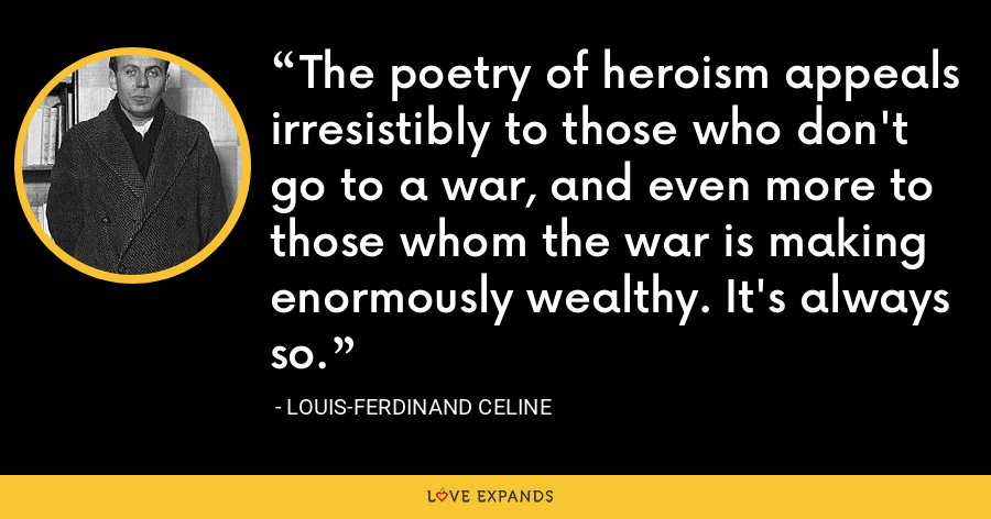 The poetry of heroism appeals irresistibly to those who don't go to a war, and even more to those whom the war is making enormously wealthy. It's always so. - Louis-Ferdinand Celine