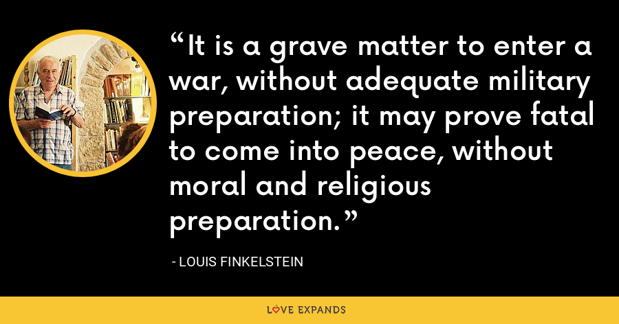It is a grave matter to enter a war, without adequate military preparation; it may prove fatal to come into peace, without moral and religious preparation. - Louis Finkelstein