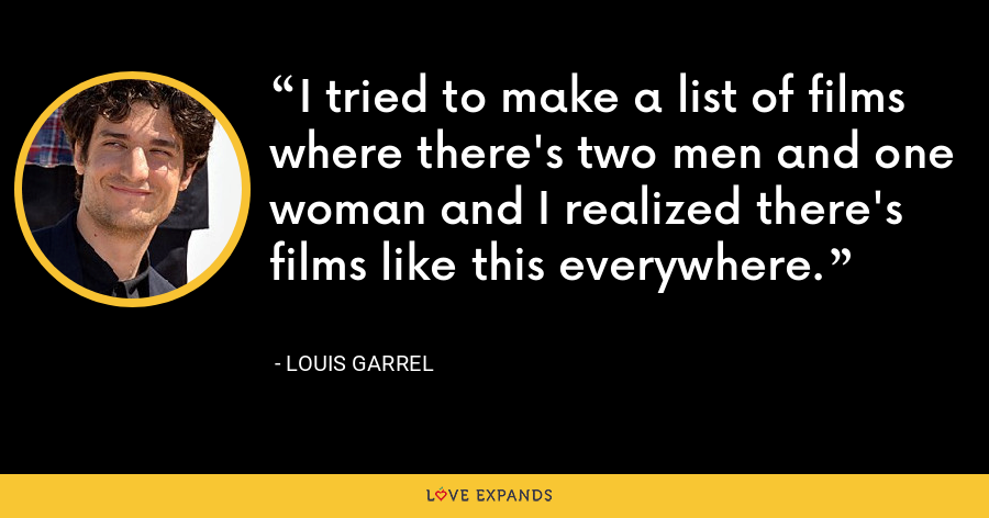 I tried to make a list of films where there's two men and one woman and I realized there's films like this everywhere. - Louis Garrel