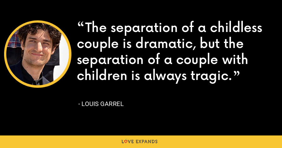 The separation of a childless couple is dramatic, but the separation of a couple with children is always tragic. - Louis Garrel