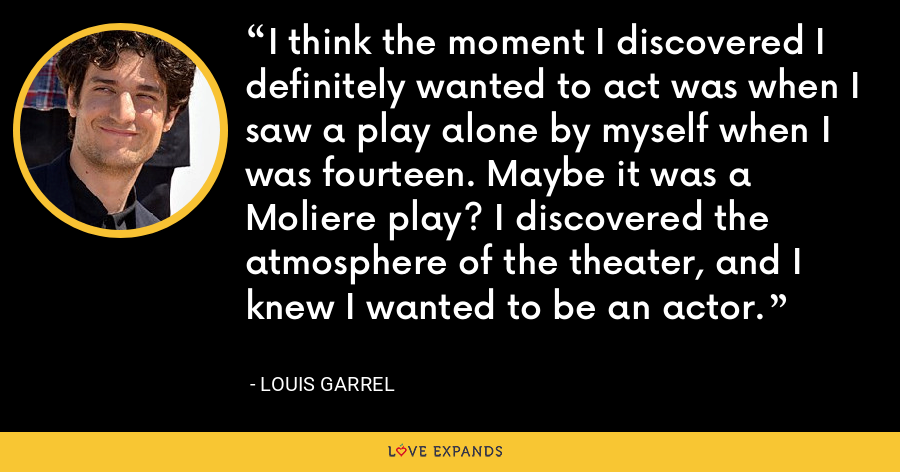 I think the moment I discovered I definitely wanted to act was when I saw a play alone by myself when I was fourteen. Maybe it was a Moliere play? I discovered the atmosphere of the theater, and I knew I wanted to be an actor. - Louis Garrel