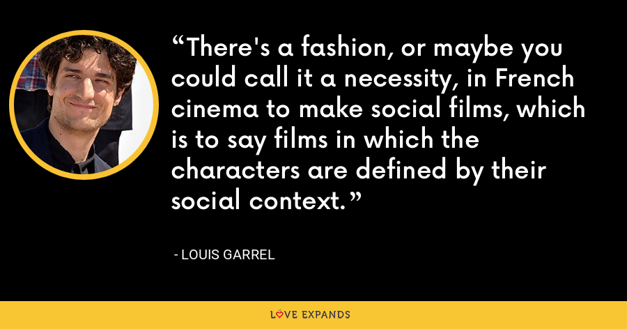 There's a fashion, or maybe you could call it a necessity, in French cinema to make social films, which is to say films in which the characters are defined by their social context. - Louis Garrel