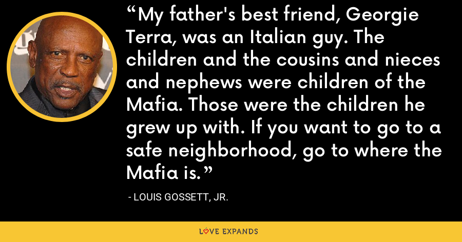 My father's best friend, Georgie Terra, was an Italian guy. The children and the cousins and nieces and nephews were children of the Mafia. Those were the children he grew up with. If you want to go to a safe neighborhood, go to where the Mafia is. - Louis Gossett, Jr.