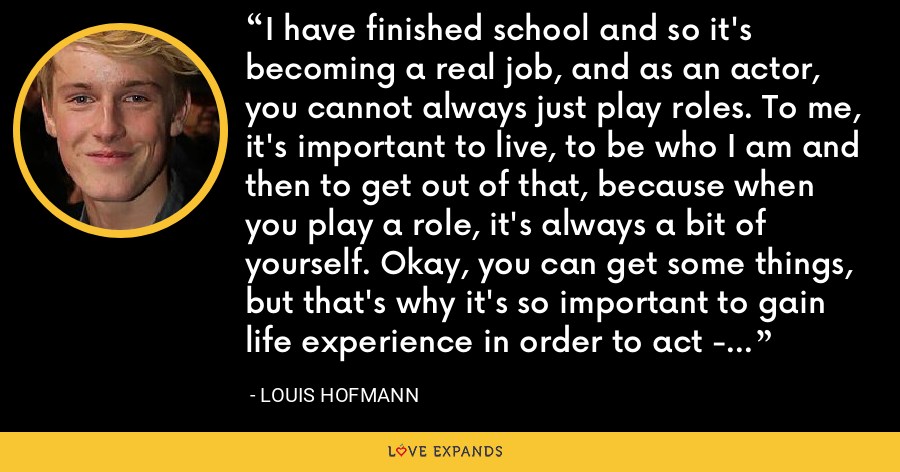 I have finished school and so it's becoming a real job, and as an actor, you cannot always just play roles. To me, it's important to live, to be who I am and then to get out of that, because when you play a role, it's always a bit of yourself. Okay, you can get some things, but that's why it's so important to gain life experience in order to act - it's important to care about this. - Louis Hofmann