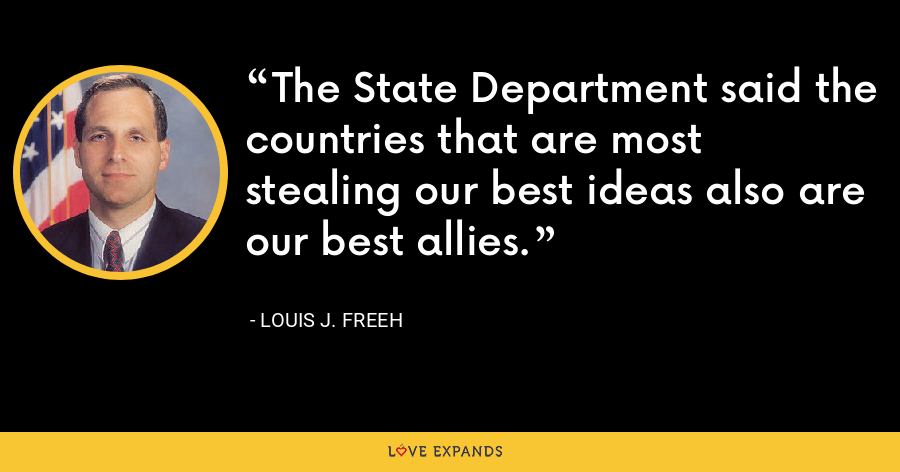The State Department said the countries that are most stealing our best ideas also are our best allies. - Louis J. Freeh