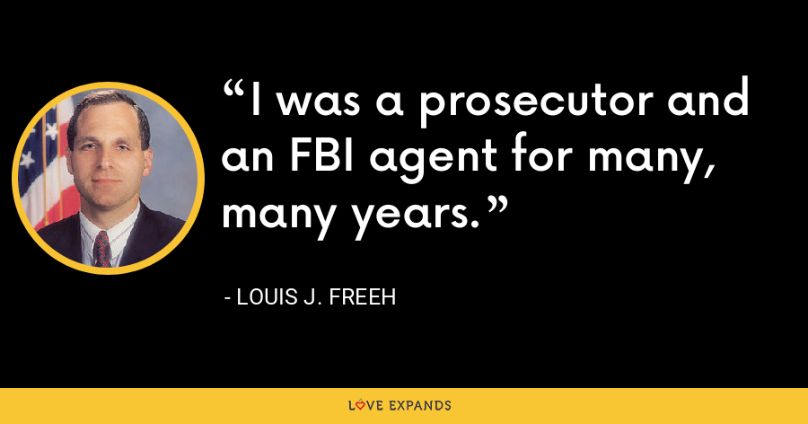 I was a prosecutor and an FBI agent for many, many years. - Louis J. Freeh