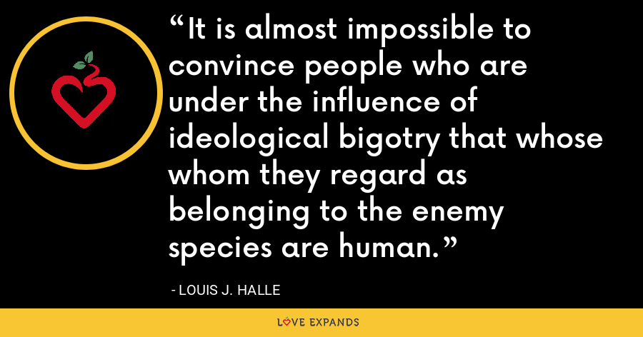 It is almost impossible to convince people who are under the influence of ideological bigotry that whose whom they regard as belonging to the enemy species are human. - Louis J. Halle