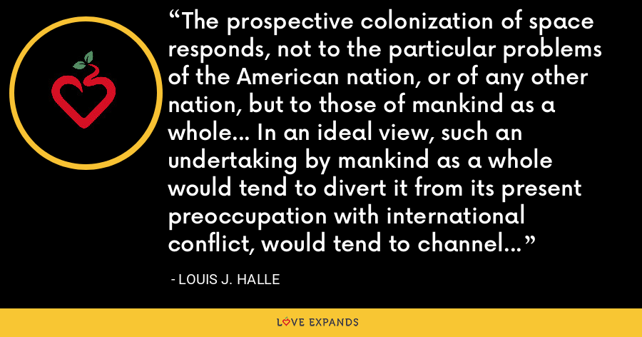 The prospective colonization of space responds, not to the particular problems of the American nation, or of any other nation, but to those of mankind as a whole... In an ideal view, such an undertaking by mankind as a whole would tend to divert it from its present preoccupation with international conflict, would tend to channel its energies into the pursuit of a great common purpose. - Louis J. Halle