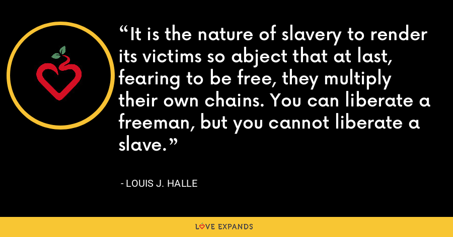 It is the nature of slavery to render its victims so abject that at last, fearing to be free, they multiply their own chains. You can liberate a freeman, but you cannot liberate a slave. - Louis J. Halle