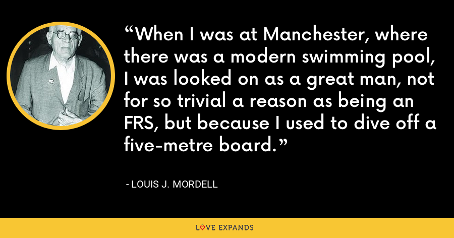 When I was at Manchester, where there was a modern swimming pool, I was looked on as a great man, not for so trivial a reason as being an FRS, but because I used to dive off a five-metre board. - Louis J. Mordell