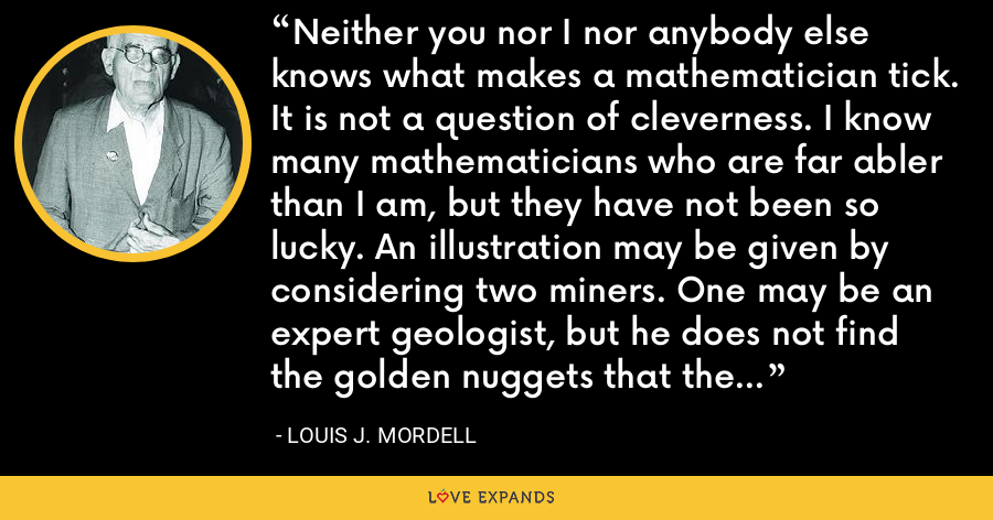 Neither you nor I nor anybody else knows what makes a mathematician tick. It is not a question of cleverness. I know many mathematicians who are far abler than I am, but they have not been so lucky. An illustration may be given by considering two miners. One may be an expert geologist, but he does not find the golden nuggets that the ignorant miner does. - Louis J. Mordell