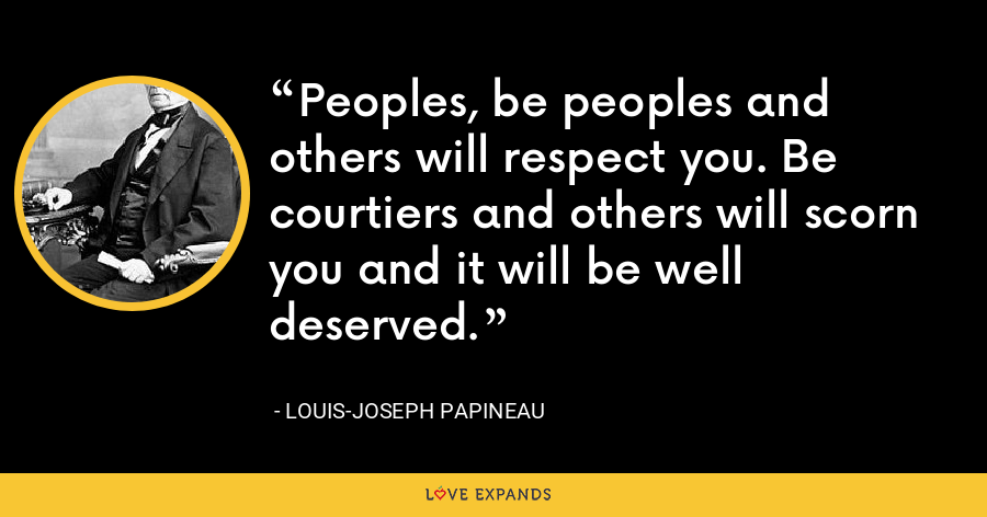 Peoples, be peoples and others will respect you. Be courtiers and others will scorn you and it will be well deserved. - Louis-Joseph Papineau