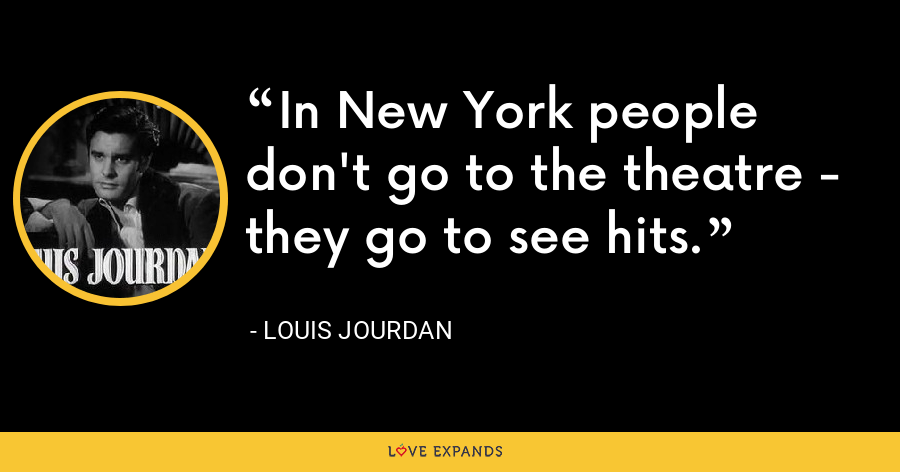 In New York people don't go to the theatre - they go to see hits. - Louis Jourdan