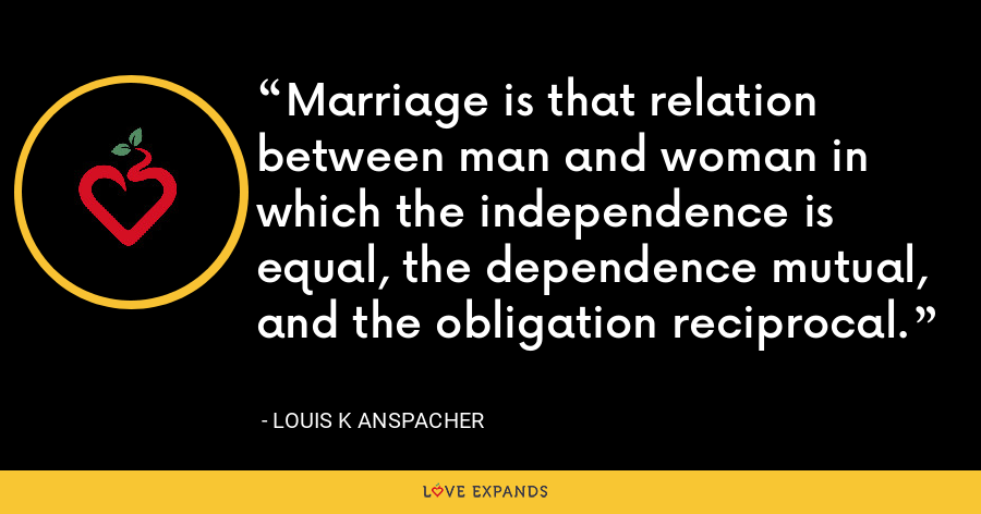 Marriage is that relation between man and woman in which the independence is equal, the dependence mutual, and the obligation reciprocal. - Louis K Anspacher