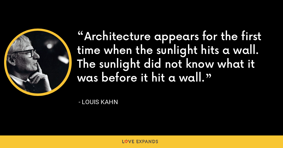 Architecture appears for the first time when the sunlight hits a wall.The sunlight did not know what it was before it hit a wall. - Louis Kahn