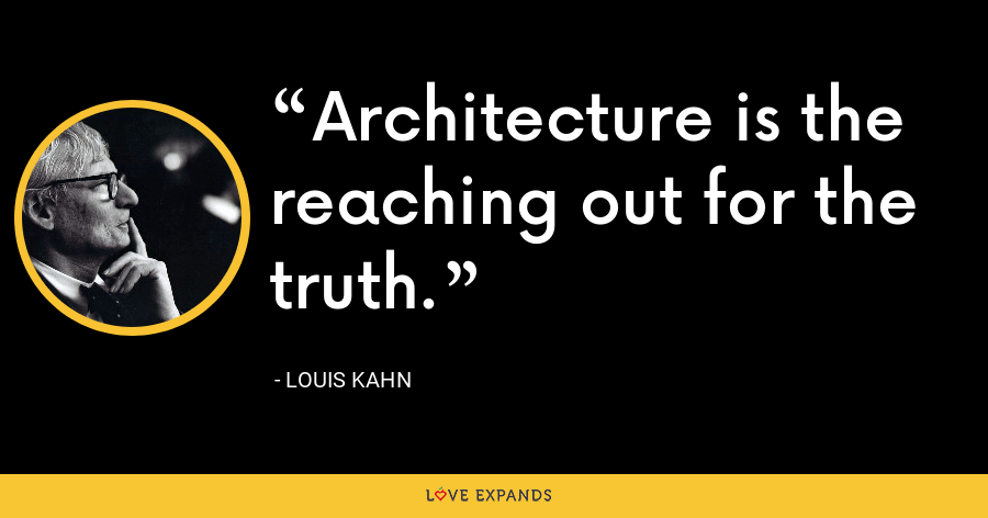 Architecture is the reaching out for the truth. - Louis Kahn