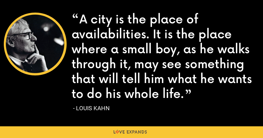 A city is the place of availabilities. It is the place where a small boy, as he walks through it, may see something that will tell him what he wants to do his whole life. - Louis Kahn
