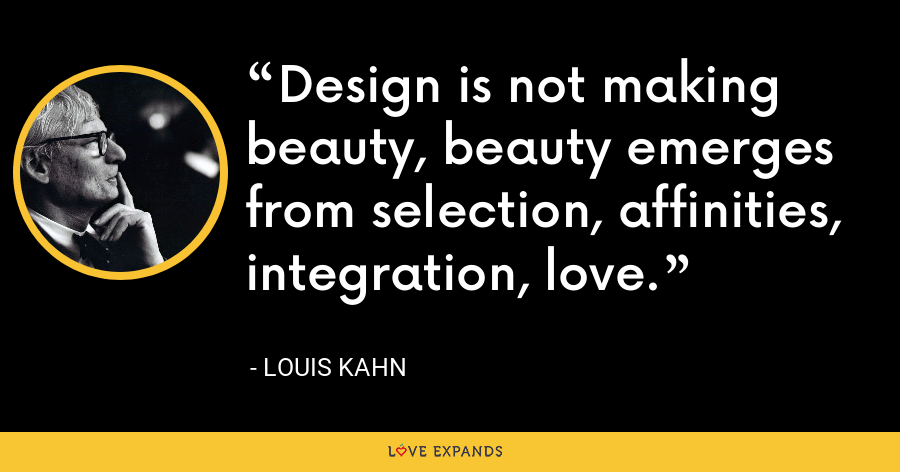 Design is not making beauty, beauty emerges from selection, affinities, integration, love. - Louis Kahn