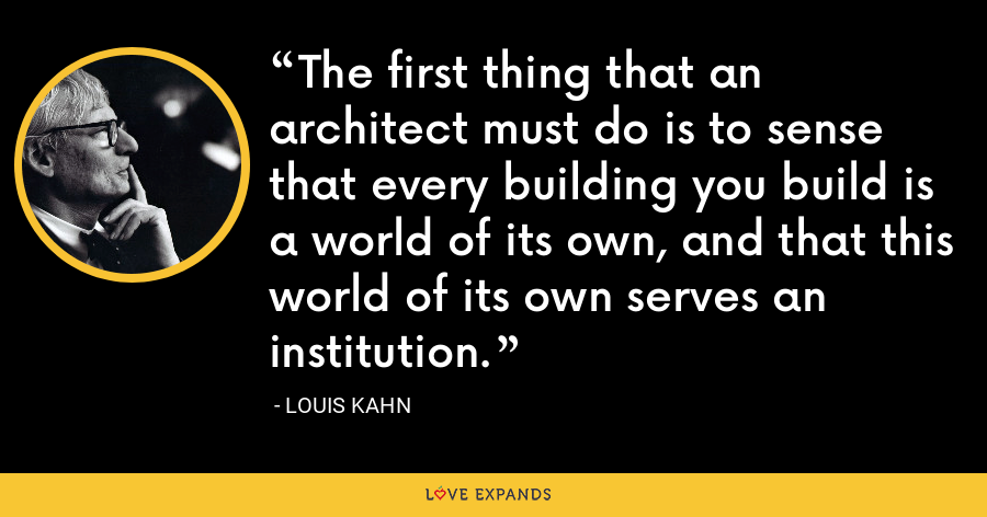 The first thing that an architect must do is to sense that every building you build is a world of its own, and that this world of its own serves an institution. - Louis Kahn