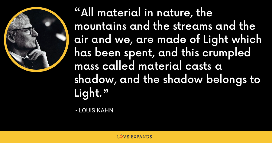 All material in nature, the mountains and the streams and the air and we, are made of Light which has been spent, and this crumpled mass called material casts a shadow, and the shadow belongs to Light. - Louis Kahn