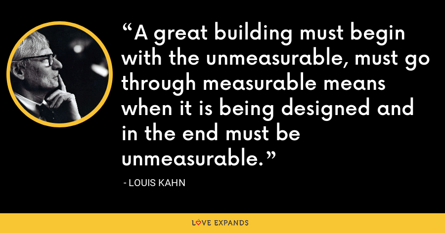 A great building must begin with the unmeasurable, must go through measurable means when it is being designed and in the end must be unmeasurable. - Louis Kahn