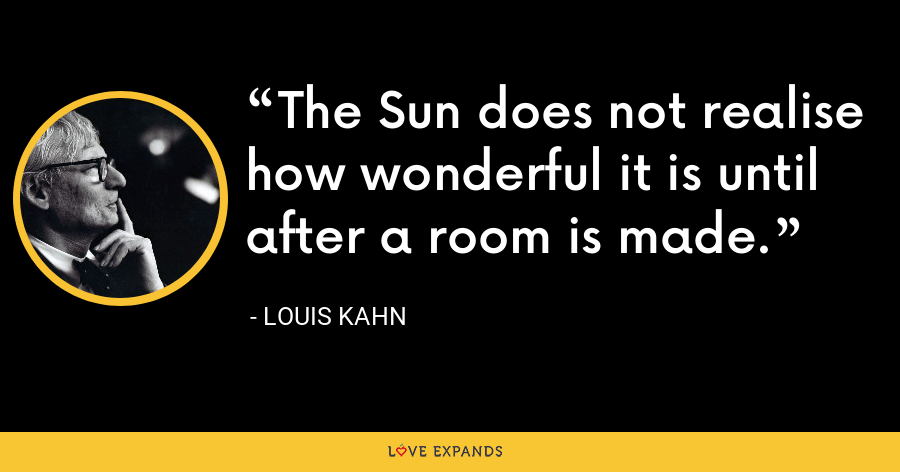 The Sun does not realise how wonderful it is until after a room is made. - Louis Kahn