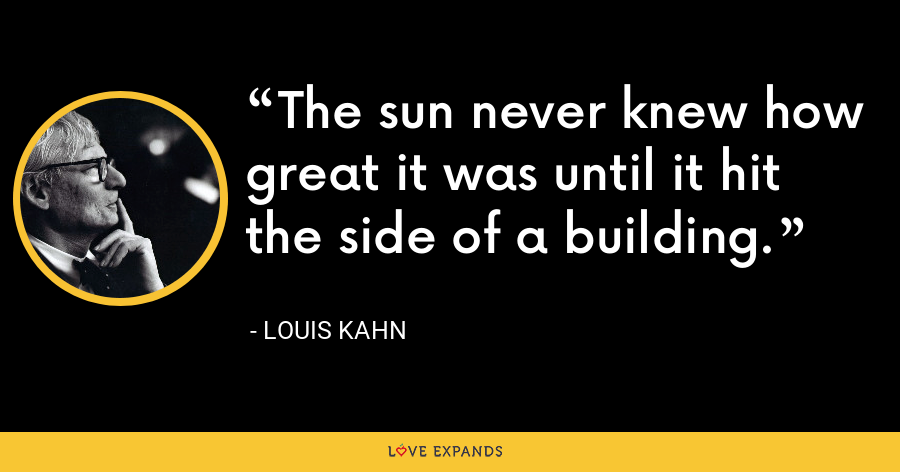 The sun never knew how great it was until it hit the side of a building. - Louis Kahn