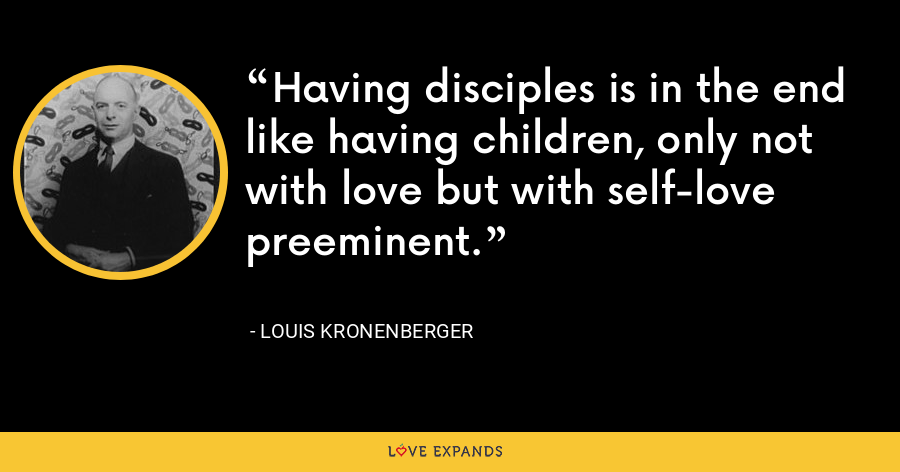 Having disciples is in the end like having children, only not with love but with self-love preeminent. - Louis Kronenberger