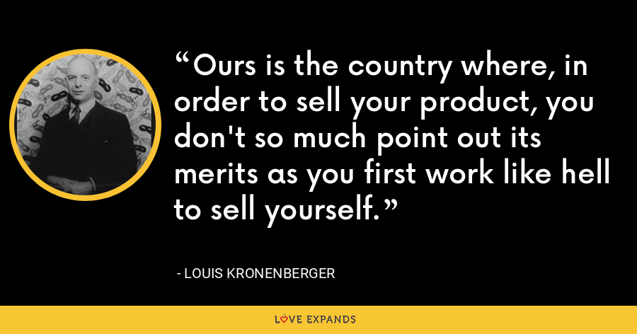 Ours is the country where, in order to sell your product, you don't so much point out its merits as you first work like hell to sell yourself. - Louis Kronenberger